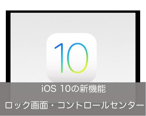 【iOS 10:新機能】ロック画面とコントロールセンター